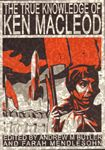 The True Knowledge of Ken MacLeod Edited by Andrew M. Butler and Farah Mendlesohn